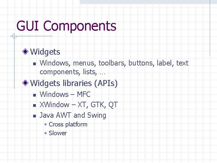 GUI Components Widgets n Windows, menus, toolbars, buttons, label, text components, lists, … Widgets
