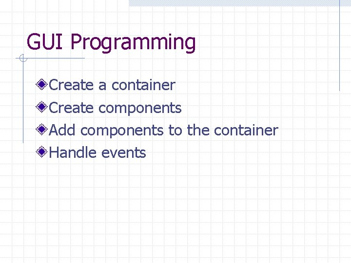 GUI Programming Create a container Create components Add components to the container Handle events