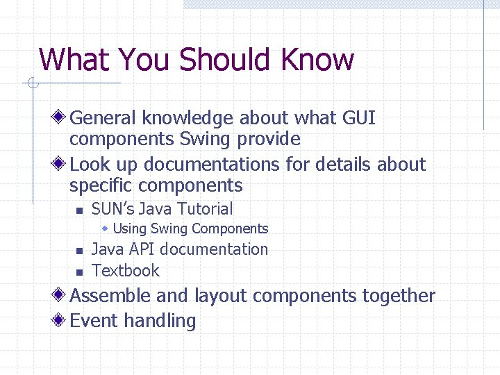 What You Should Know General knowledge about what GUI components Swing provide Look up