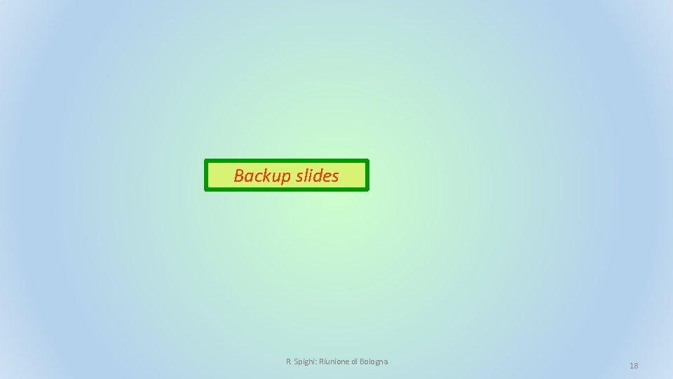 Backup slides R. Spighi: Riunione di Bologna 18