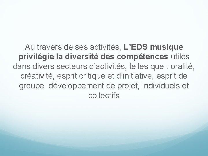 Au travers de ses activités, L'EDS musique privilégie la diversité des compétences utiles dans