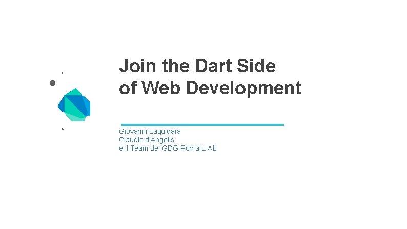 Join the Dart Side of Web Development Giovanni Laquidara Claudio d'Angelis e il Team