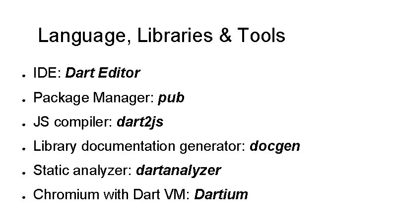 Language, Libraries & Tools ● IDE: Dart Editor ● Package Manager: pub ● JS
