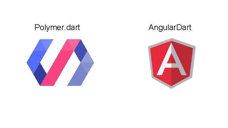 Polymer. dart Angular. Dart