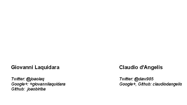 Giovanni Laquidara Claudio d'Angelis Twitter: @joaolaq Google+: +giovannilaquidara Github: joaobiriba Twitter: @daw 985 Google+,