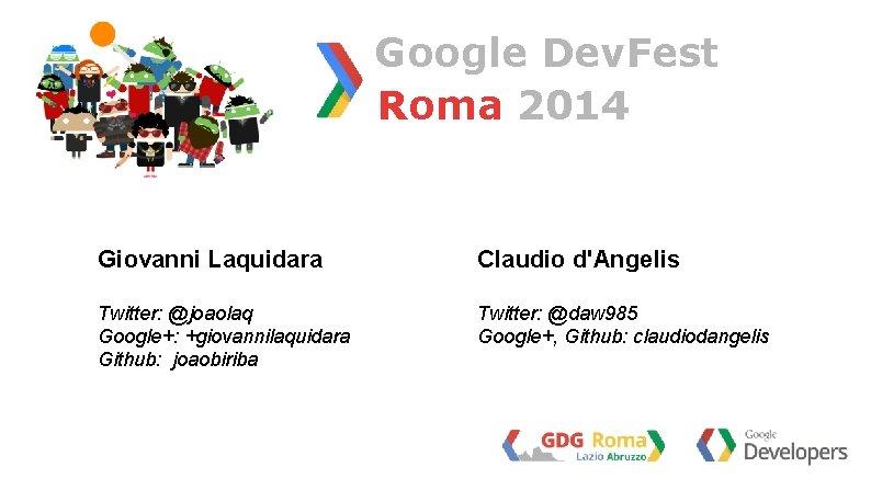 Google Dev. Fest Roma 2014 Giovanni Laquidara Claudio d'Angelis Twitter: @joaolaq Google+: +giovannilaquidara Github: