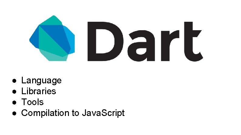 ● ● Language Libraries Tools Compilation to Java. Script