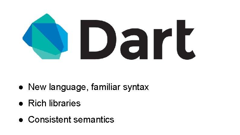 ● New language, familiar syntax ● Rich libraries ● Consistent semantics