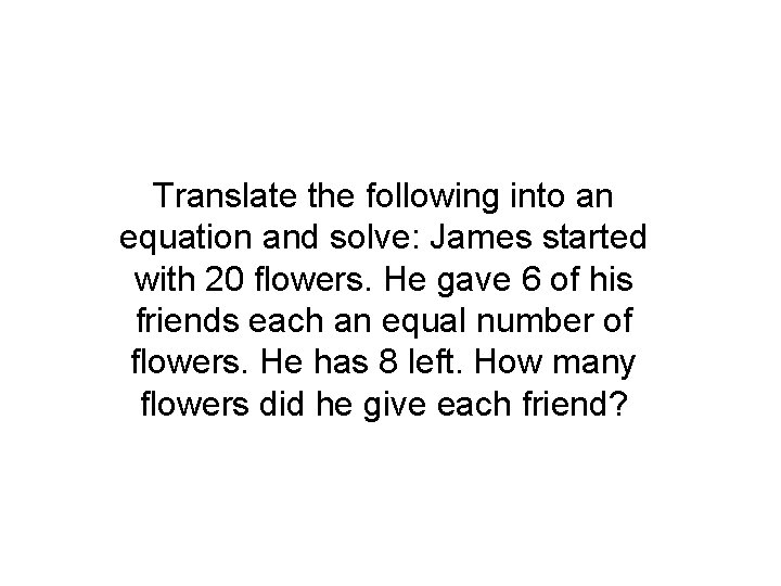 Translate the following into an equation and solve: James started with 20 flowers. He