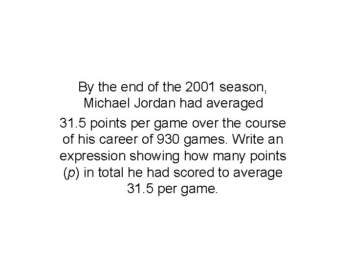 By the end of the 2001 season, Michael Jordan had averaged 31. 5 points