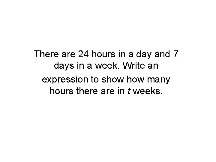 There are 24 hours in a day and 7 days in a week. Write