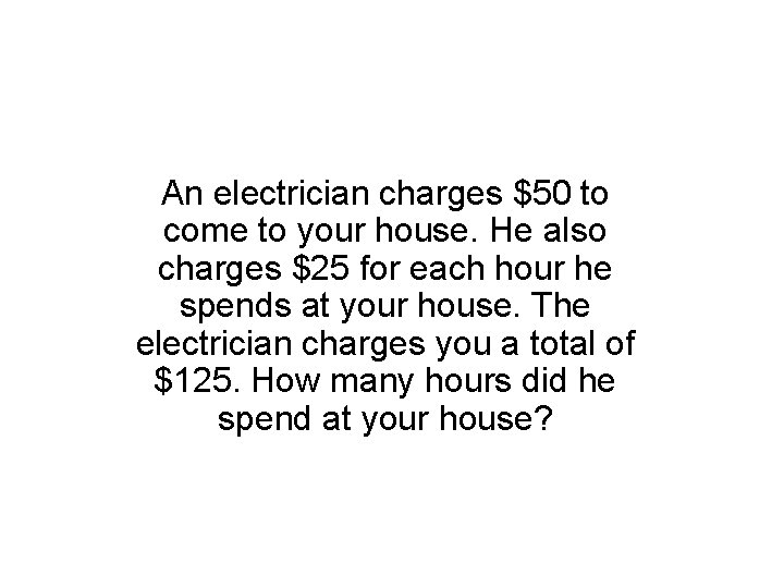 An electrician charges $50 to come to your house. He also charges $25 for