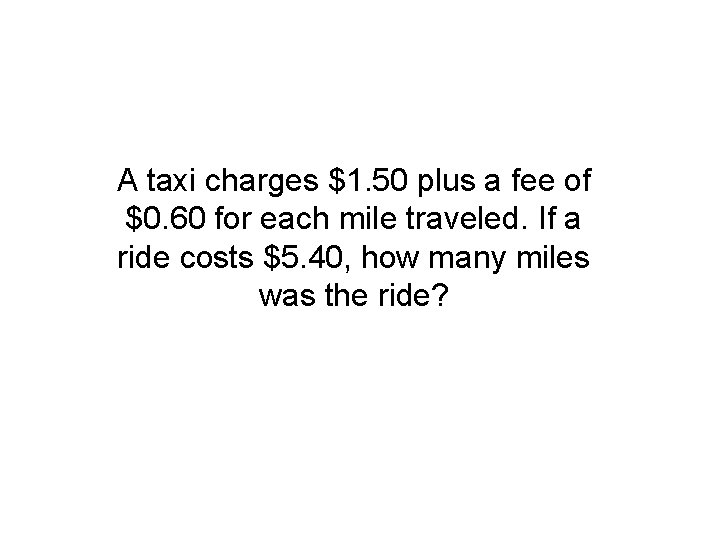 A taxi charges $1. 50 plus a fee of $0. 60 for each mile
