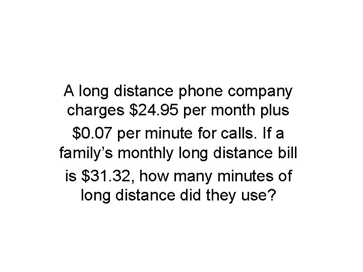 A long distance phone company charges $24. 95 per month plus $0. 07 per