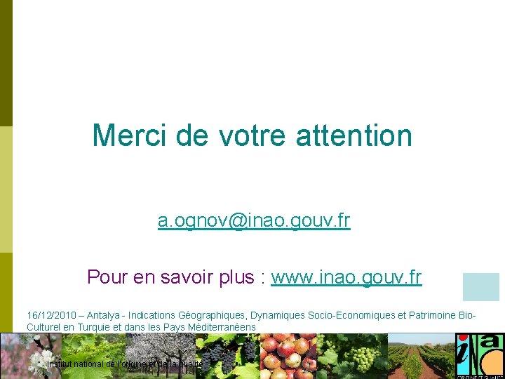 Merci de votre attention a. ognov@inao. gouv. fr Pour en savoir plus : www.