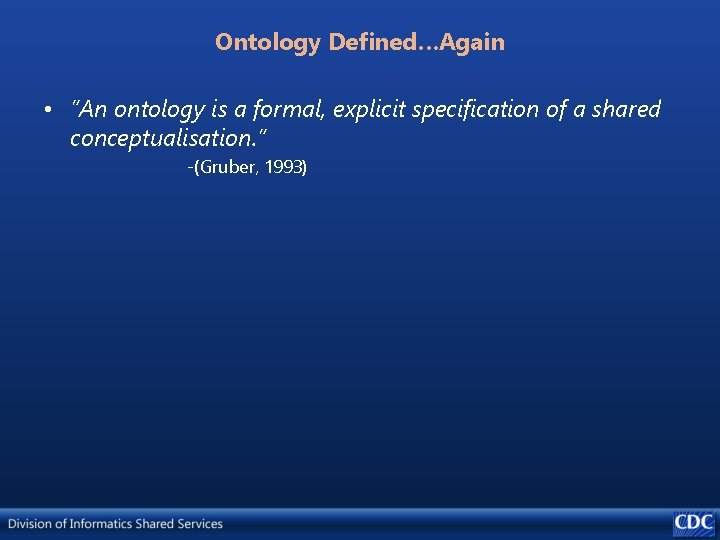 """Ontology Defined…Again • """"An ontology is a formal, explicit specification of a shared conceptualisation."""