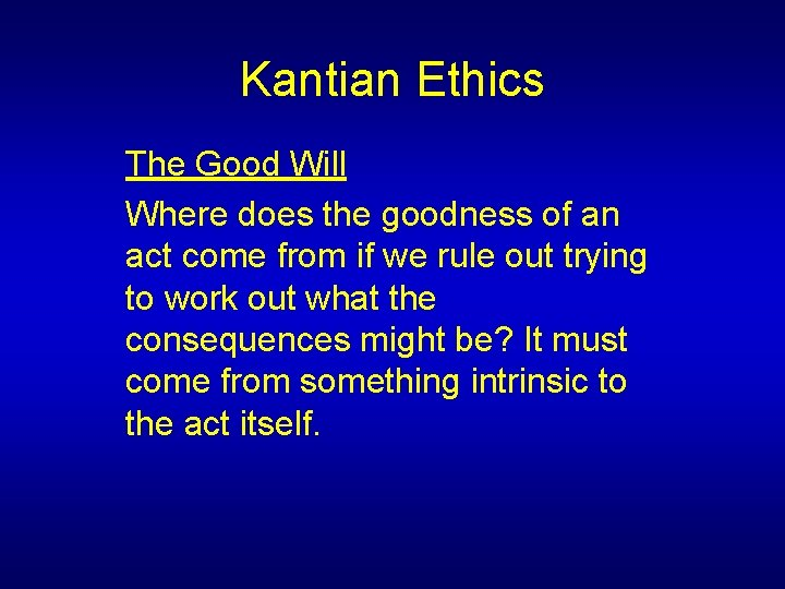 Kantian Ethics The Good Will Where does the goodness of an act come from