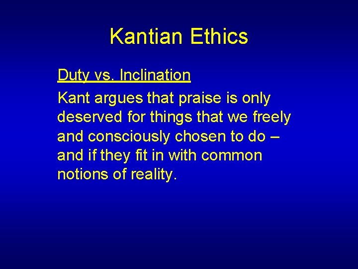 Kantian Ethics Duty vs. Inclination Kant argues that praise is only deserved for things