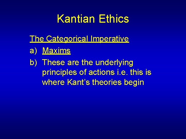 Kantian Ethics The Categorical Imperative a) Maxims b) These are the underlying principles of