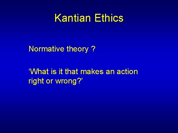 Kantian Ethics Normative theory ? 'What is it that makes an action right or