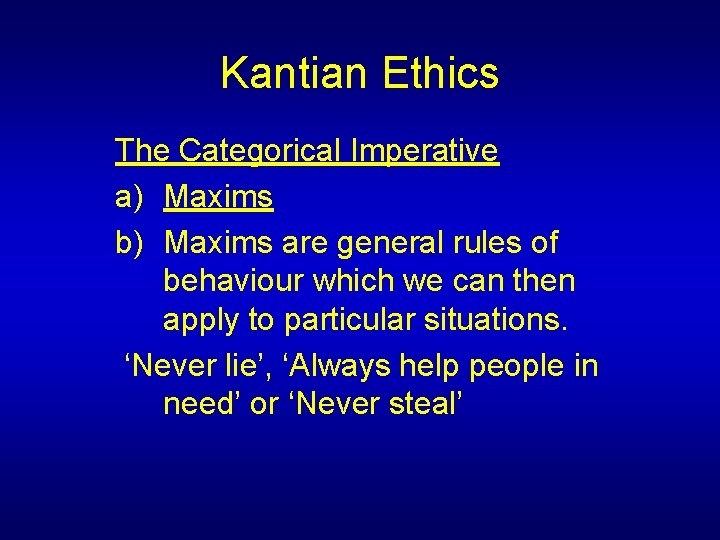 Kantian Ethics The Categorical Imperative a) Maxims b) Maxims are general rules of behaviour