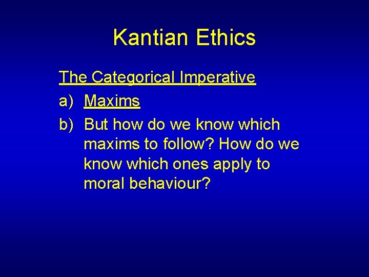 Kantian Ethics The Categorical Imperative a) Maxims b) But how do we know which
