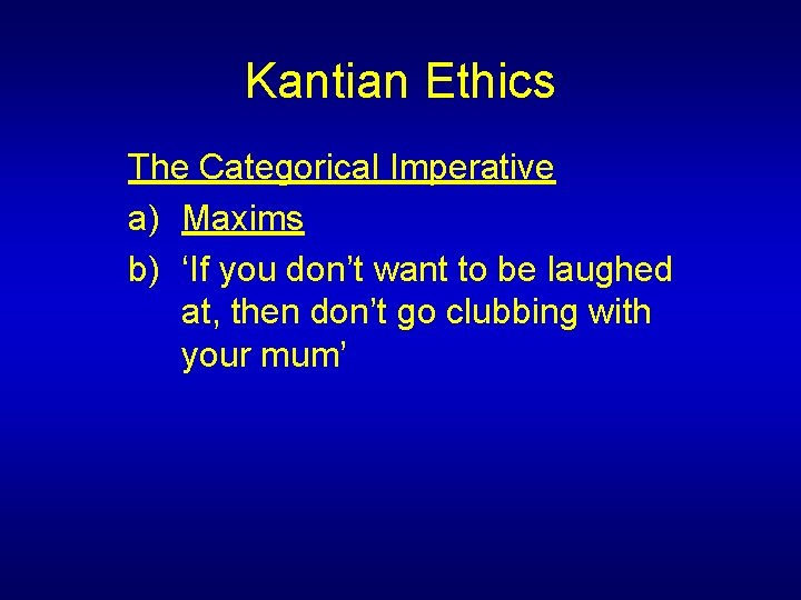 Kantian Ethics The Categorical Imperative a) Maxims b) 'If you don't want to be