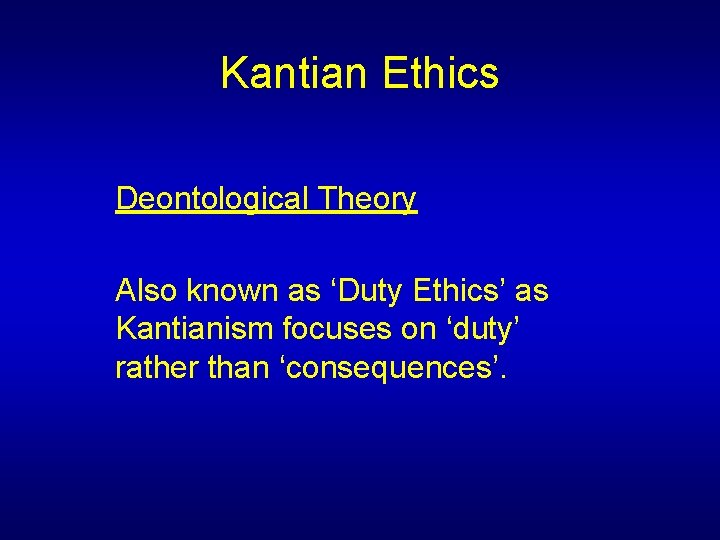 Kantian Ethics Deontological Theory Also known as 'Duty Ethics' as Kantianism focuses on 'duty'