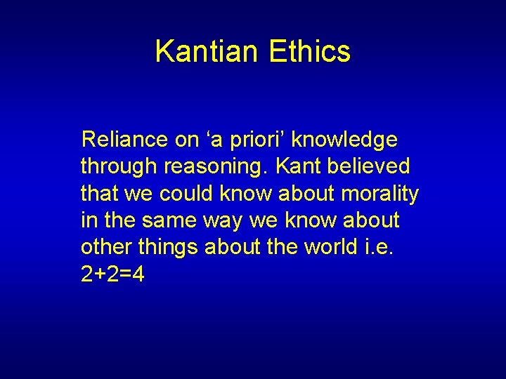 Kantian Ethics Reliance on 'a priori' knowledge through reasoning. Kant believed that we could