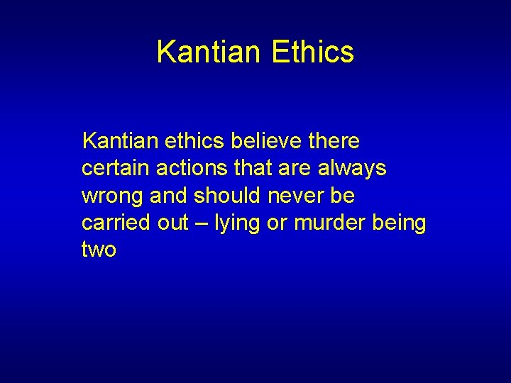 Kantian Ethics Kantian ethics believe there certain actions that are always wrong and should