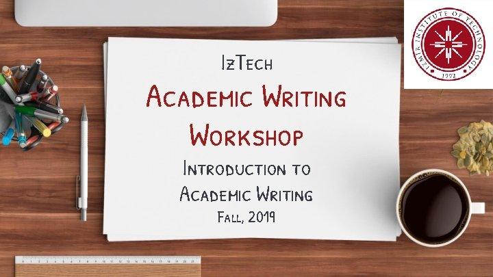 Iz. Tech Academic Writing Workshop Introduction to Academic Writing Fall, 2019