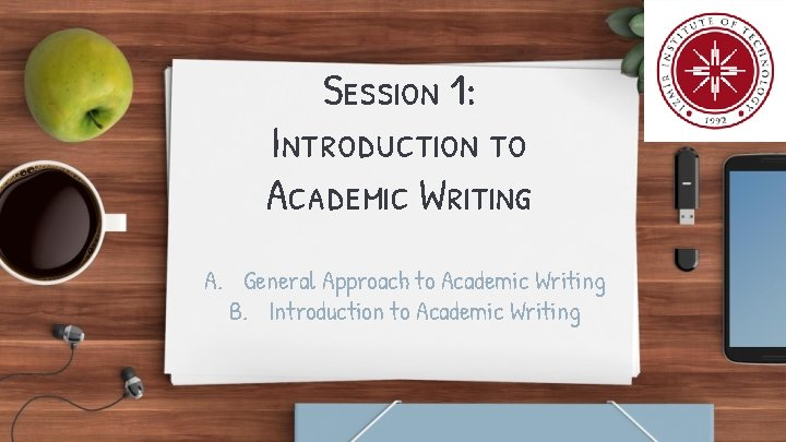 Session 1: Introduction to Academic Writing A. General Approach to Academic Writing B. Introduction