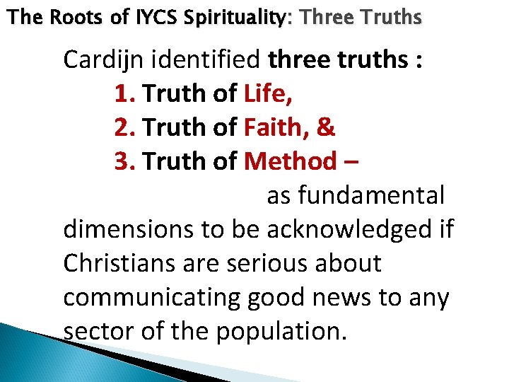 The Roots of IYCS Spirituality: Three Truths Cardijn identified three truths : 1. Truth