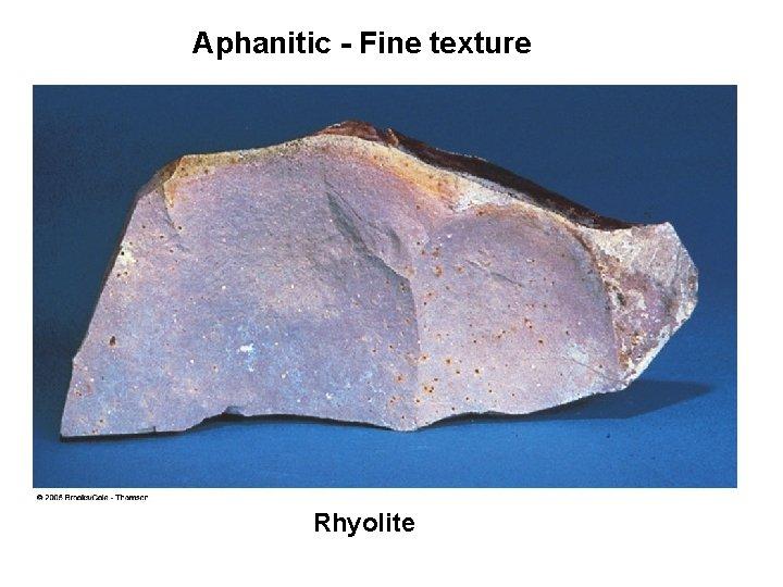 Aphanitic - Fine texture Rhyolite