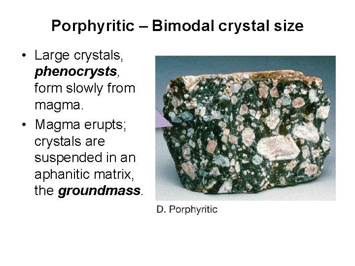 Porphyritic – Bimodal crystal size • Large crystals, phenocrysts, form slowly from magma. •
