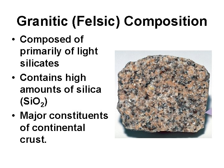 Granitic (Felsic) Composition • Composed of primarily of light silicates • Contains high amounts