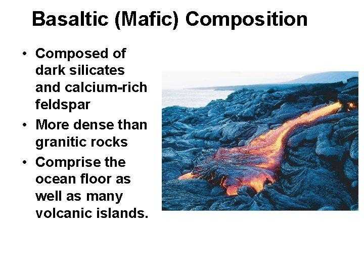 Basaltic (Mafic) Composition • Composed of dark silicates and calcium-rich feldspar • More dense