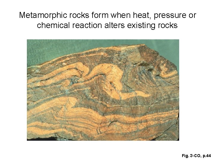 Metamorphic rocks form when heat, pressure or chemical reaction alters existing rocks Fig. 3