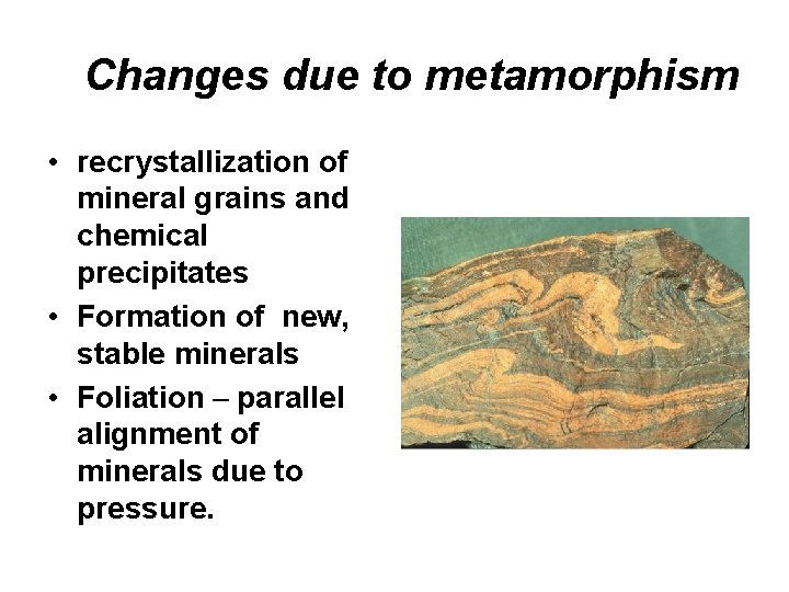 Changes due to metamorphism • recrystallization of mineral grains and chemical precipitates • Formation