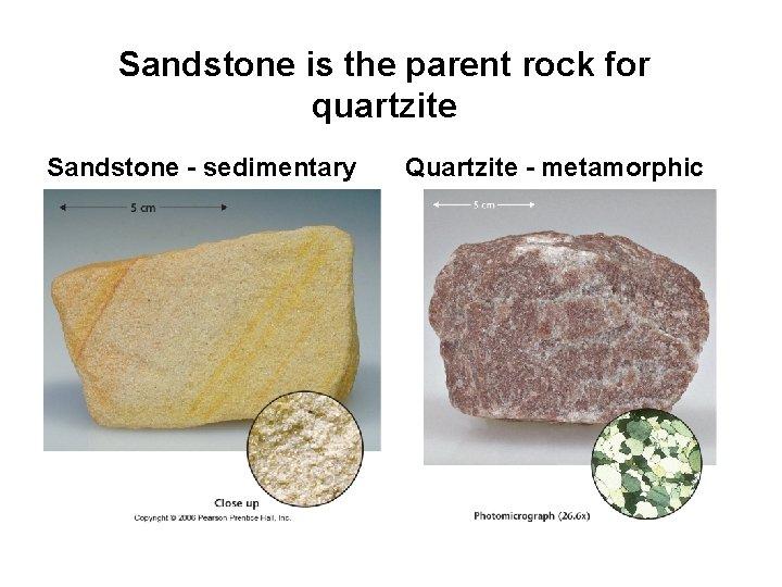 Sandstone is the parent rock for quartzite Sandstone - sedimentary Quartzite - metamorphic