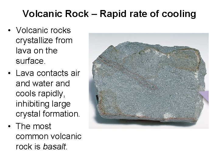 Volcanic Rock – Rapid rate of cooling • Volcanic rocks crystallize from lava on