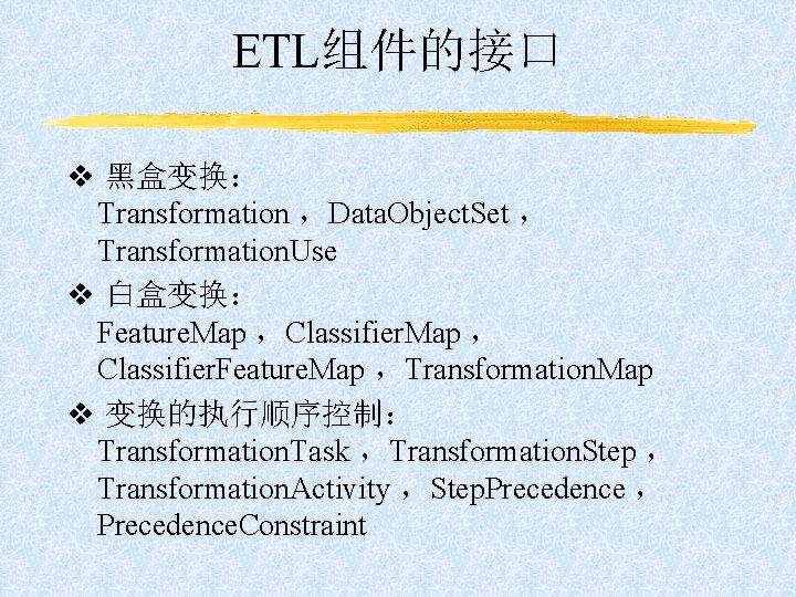 ETL组件的接口 v 黑盒变换: Transformation ,Data. Object. Set , Transformation. Use v 白盒变换: Feature. Map
