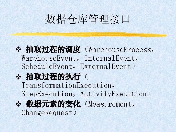 数据仓库管理接口 v 抽取过程的调度(Warehouse. Process, Warehouse. Event,Internal. Event, Schedule. Event,External. Event) v 抽取过程的执行( Transformation. Execution,