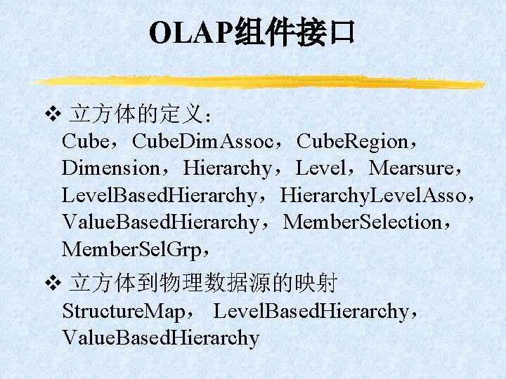 OLAP组件接口 v 立方体的定义: Cube,Cube. Dim. Assoc,Cube. Region, Dimension,Hierarchy,Level,Mearsure, Level. Based. Hierarchy,Hierarchy. Level. Asso, Value.