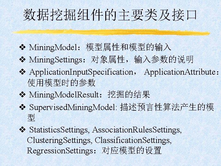 数据挖掘组件的主要类及接口 v Mining. Model:模型属性和模型的输入 v Mining. Settings:对象属性,输入参数的说明 v Application. Input. Specification, Application. Attribute: 使用模型时的参数