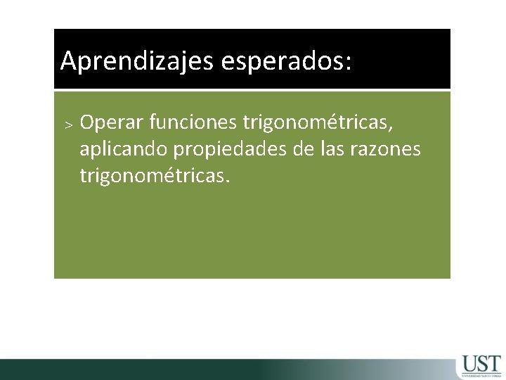 Aprendizajes esperados: > Operar funciones trigonométricas, aplicando propiedades de las razones trigonométricas.