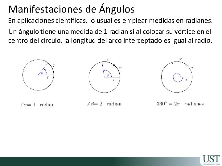 Manifestaciones de Ángulos En aplicaciones científicas, lo usual es emplear medidas en radianes. Un