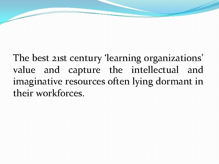 The best 21 st century 'learning organizations' value and capture the intellectual and imaginative