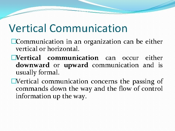 Vertical Communication �Communication in an organization can be either vertical or horizontal. �Vertical communication