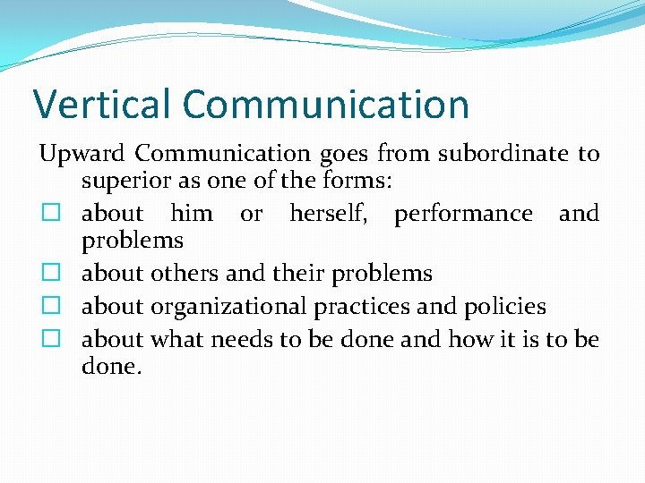 Vertical Communication Upward Communication goes from subordinate to superior as one of the forms:
